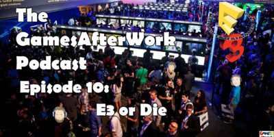 The GamesAfterWork Podcast Episode 10: E3 or Die